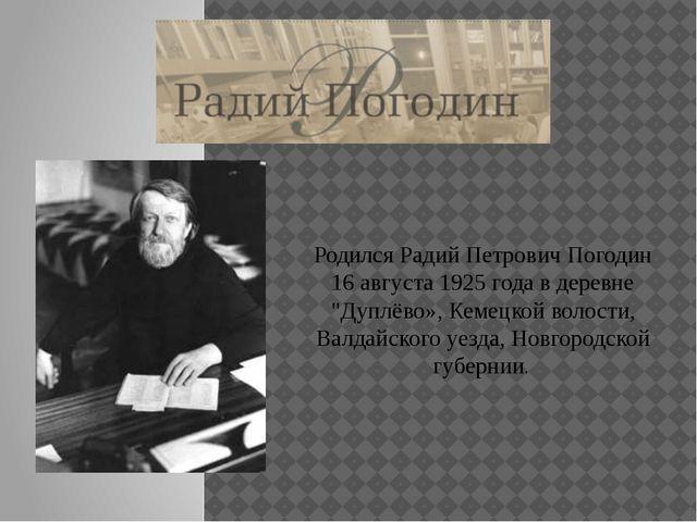 """Родился Радий Петрович Погодин 16 августа 1925 года в деревне """"Дуплёво», Кеме..."""
