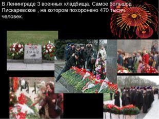 В Ленинграде 3 военных кладбища. Самое большое Пискаревское , на котором похо