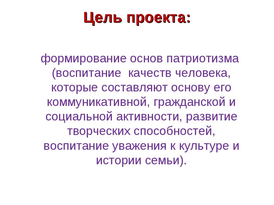 Цель проекта: формирование основ патриотизма (воспитание качеств человека,...