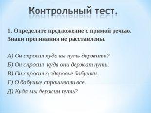 1. Определите предложение с прямой речью. Знаки препинания не расставлены. А)