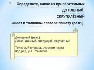 Дотошный (разг.) Доскональный, сведущий, аккуратный Толковый словарь русског