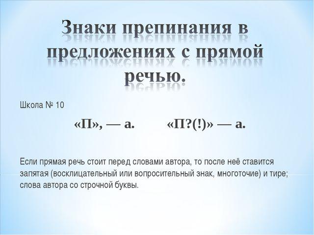 Школа № 10 «П», — а. «П?(!)» — а. Если прямая речь стоит перед словами автора...