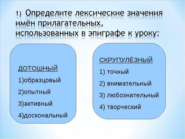 ДОТОШНЫЙ 1)образцовый 2)опытный 3)активный 4)доскональный СКРУПУЛЁЗНЫЙ 1) то...