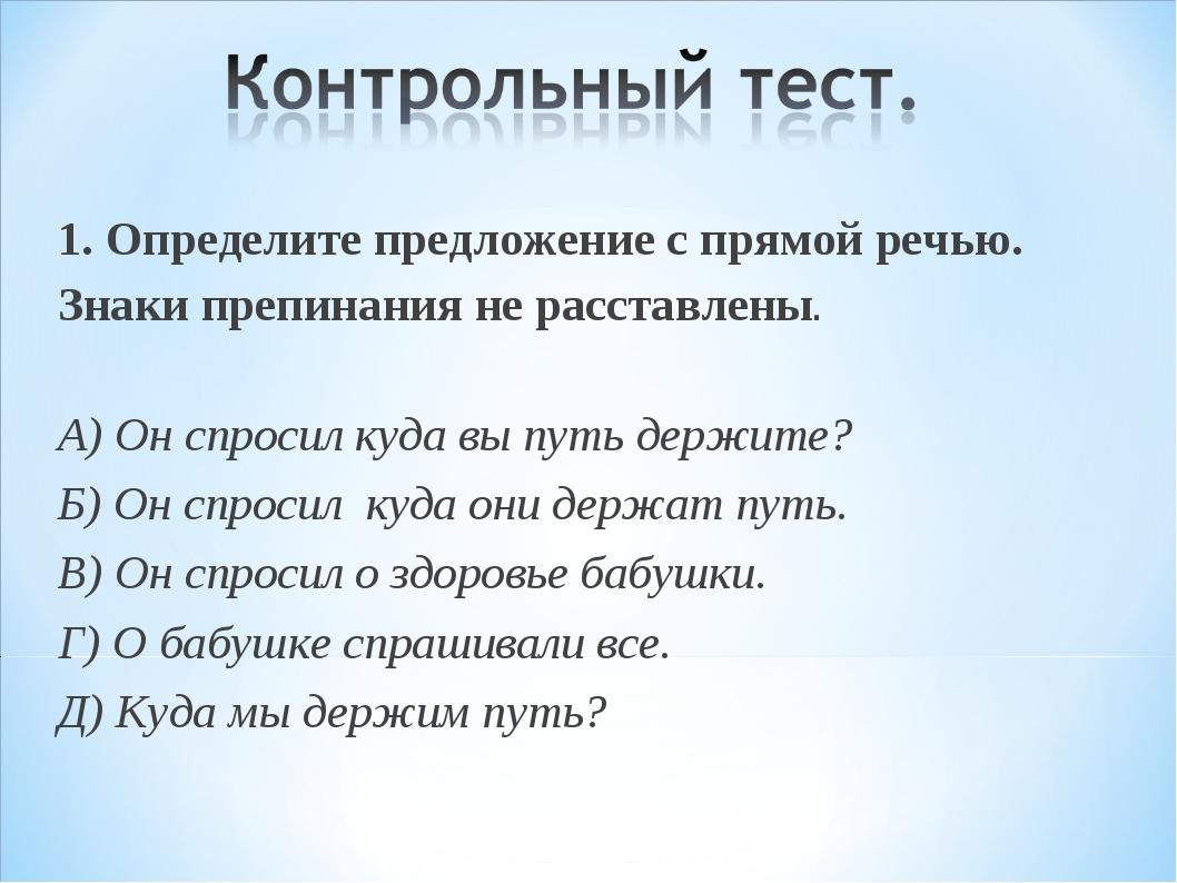 1. Определите предложение с прямой речью. Знаки препинания не расставлены. А)...