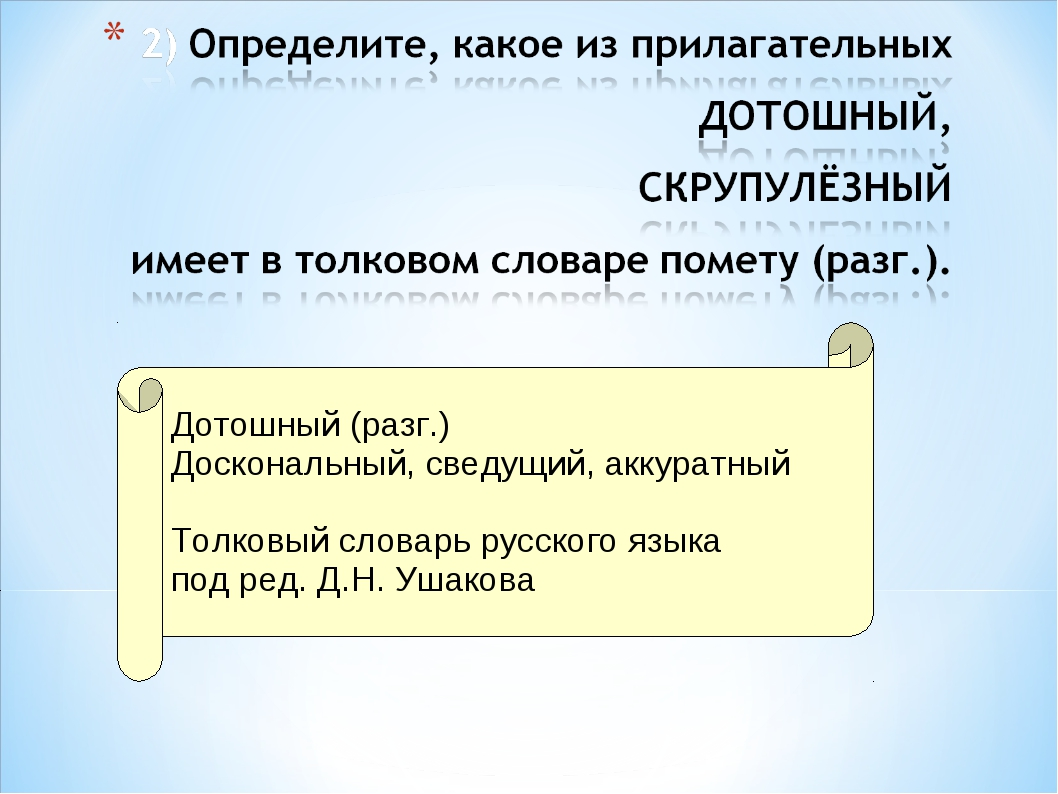 Дотошный (разг.) Доскональный, сведущий, аккуратный Толковый словарь русског...