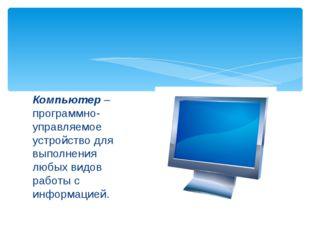 Компьютер – программно- управляемое устройство для выполнения любых видов раб