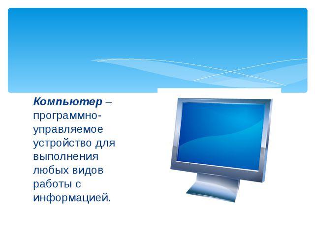 Компьютер – программно- управляемое устройство для выполнения любых видов раб...