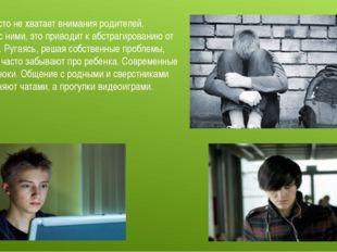 Детям часто не хватает внимания родителей, общения с ними, это приводит к абс