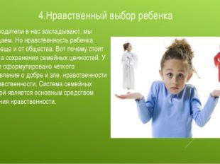 4.Нравственный выбор ребенка То, что родители в нас закладывают, мы возвращае