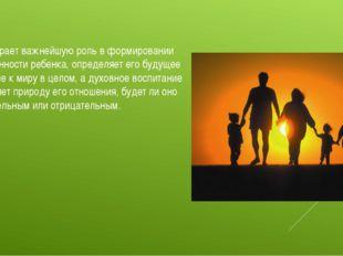 Семья играет важнейшую роль в формировании нравственности ребенка, определяет