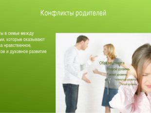 Конфликты родителей Конфликты в семье между родителями, которые оказывают вли