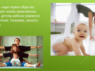 Семья – наше первое общество, формирует основу нравственных норм. С детства р