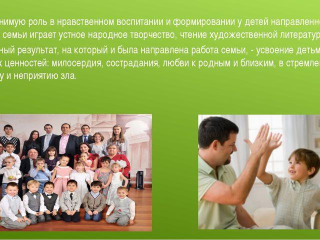 Неоценимую роль в нравственном воспитании и формировании у детей направленнос...