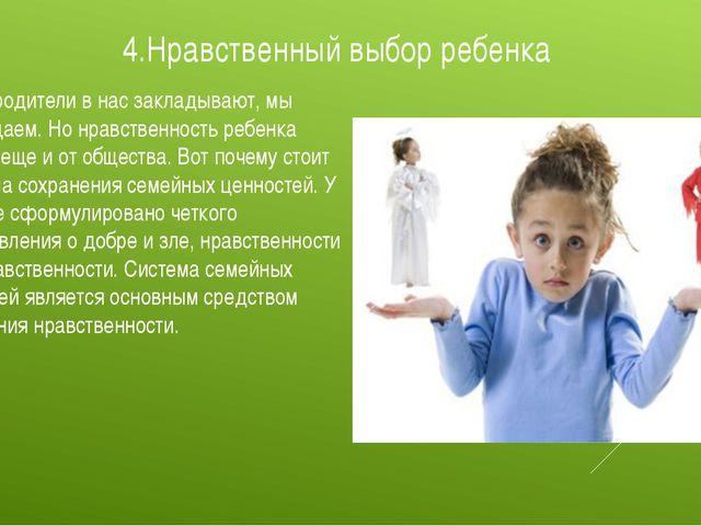 4.Нравственный выбор ребенка То, что родители в нас закладывают, мы возвращае...