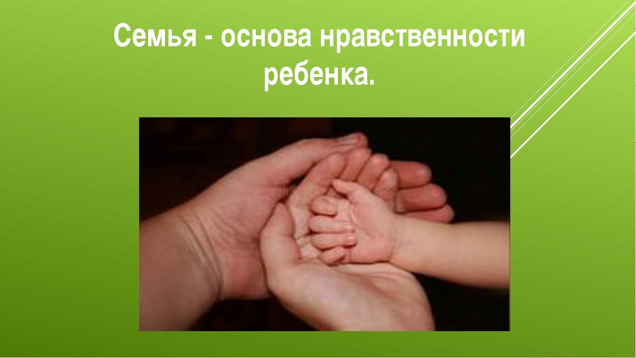 Семья - основа нравственности ребенка.