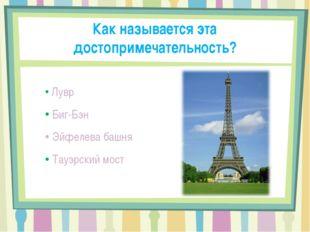 Как называется эта достопримечательность? Лувр Биг-Бэн Эйфелева башня Тауэрск