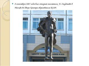 8 сентября 2007 года был открыт памятник Б. Окуджаве в Москве во дворе Центра