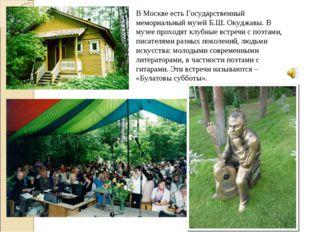 В Москве есть Государственный мемориальный музей Б.Ш. Окуджавы. В музее прохо