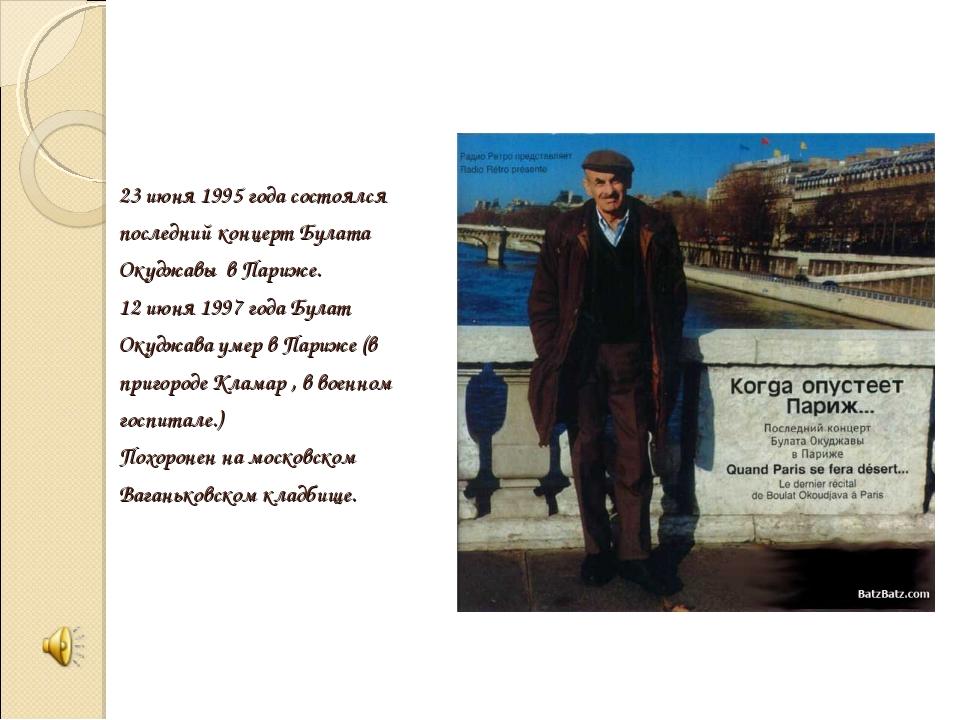 23 июня 1995 года состоялся последний концерт Булата Окуджавы в Париже. 12 ию...