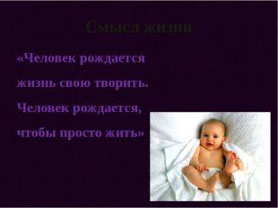 Смысл жизни «Человек рождается жизнь свою творить. Человек рождается, чтобы п