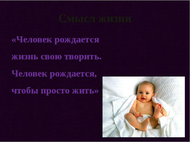 Смысл жизни «Человек рождается жизнь свою творить. Человек рождается, чтобы п...