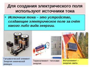 Для создания электрического поля используют источники тока Источник тока – эт