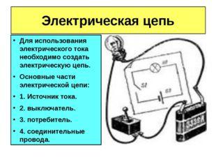 Электрическая цепь Для использования электрического тока необходимо создать э