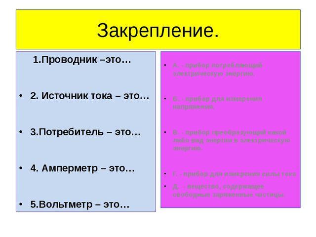 Закрепление. 1.Проводник –это… 2. Источник тока – это… 3.Потребитель – это… 4...