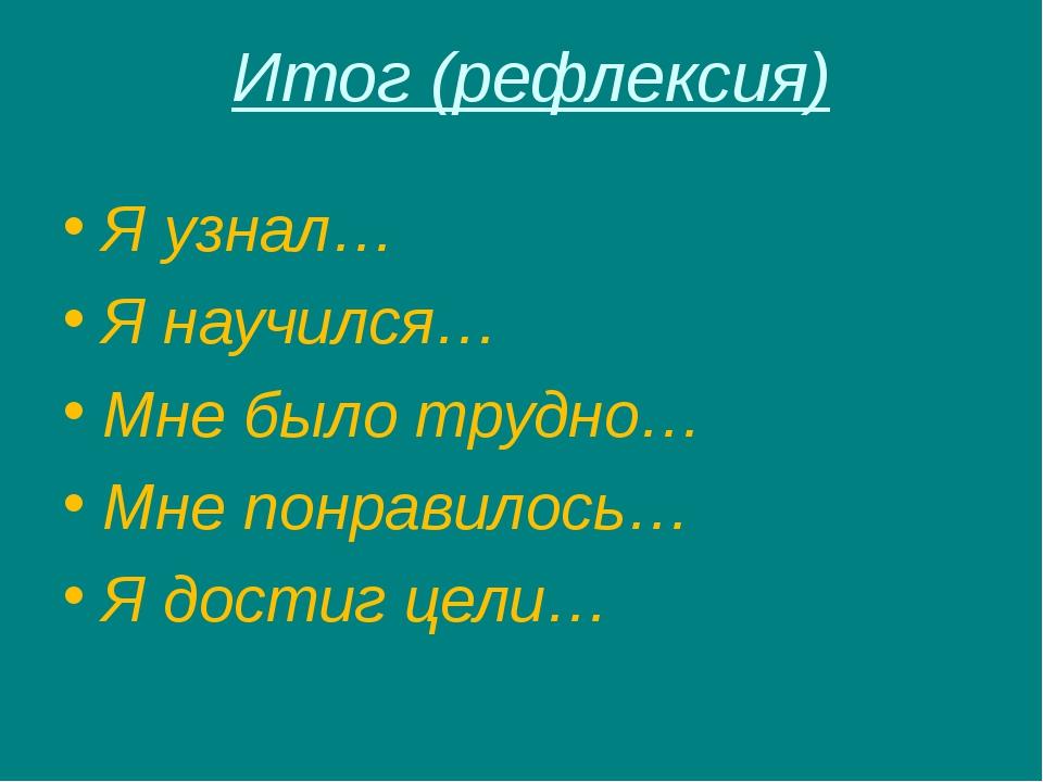 Итог (рефлексия) Я узнал… Я научился… Мне было трудно… Мне понравилось… Я дос...