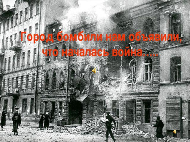 Город бомбили нам объявили, что началась война…..
