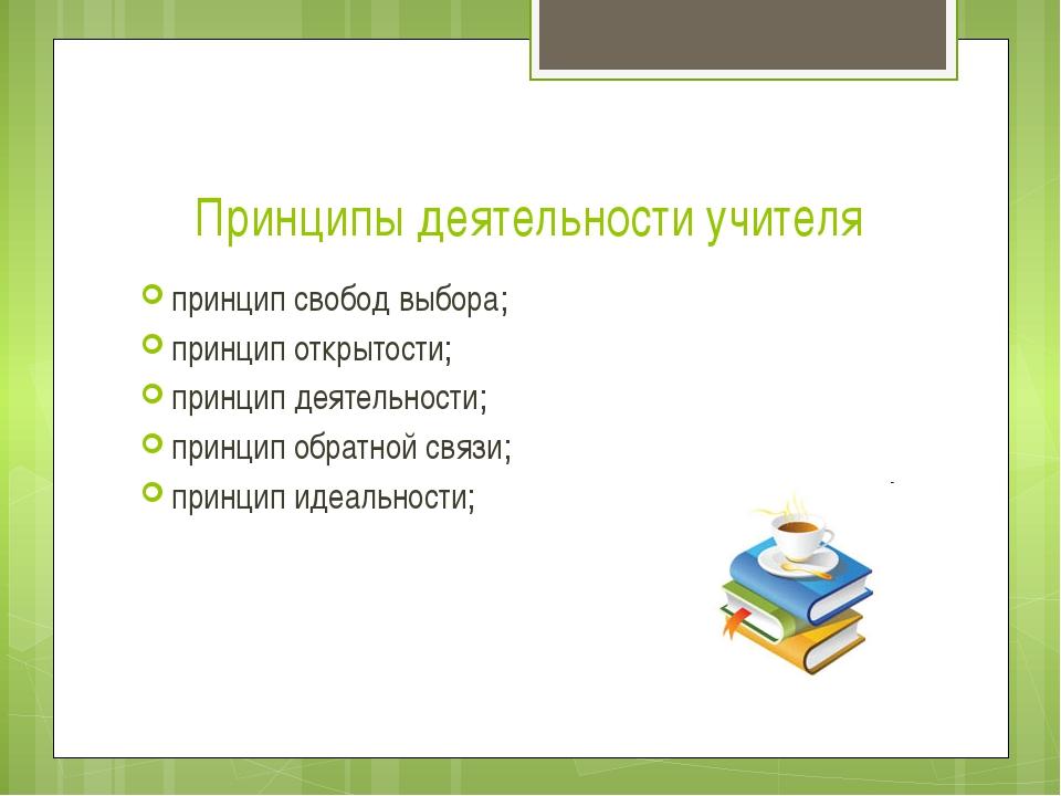 Принципы деятельности учителя принцип свобод выбора; принцип открытости; прин...