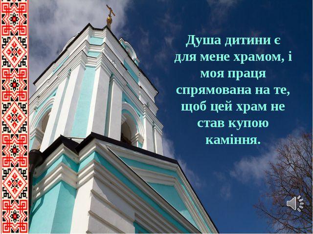 Душа дитини є для мене храмом, і моя праця спрямована на те, щоб цей храм не...