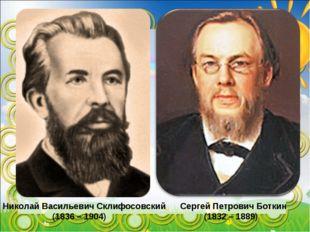 Николай Васильевич Склифосовский (1836 – 1904) Сергей Петрович Боткин (1832 –