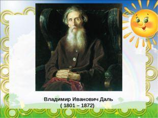 Владимир Иванович Даль ( 1801 – 1872)