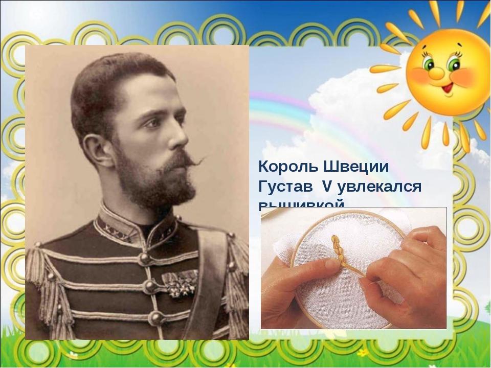 Король Швеции Густав V увлекался вышивкой.