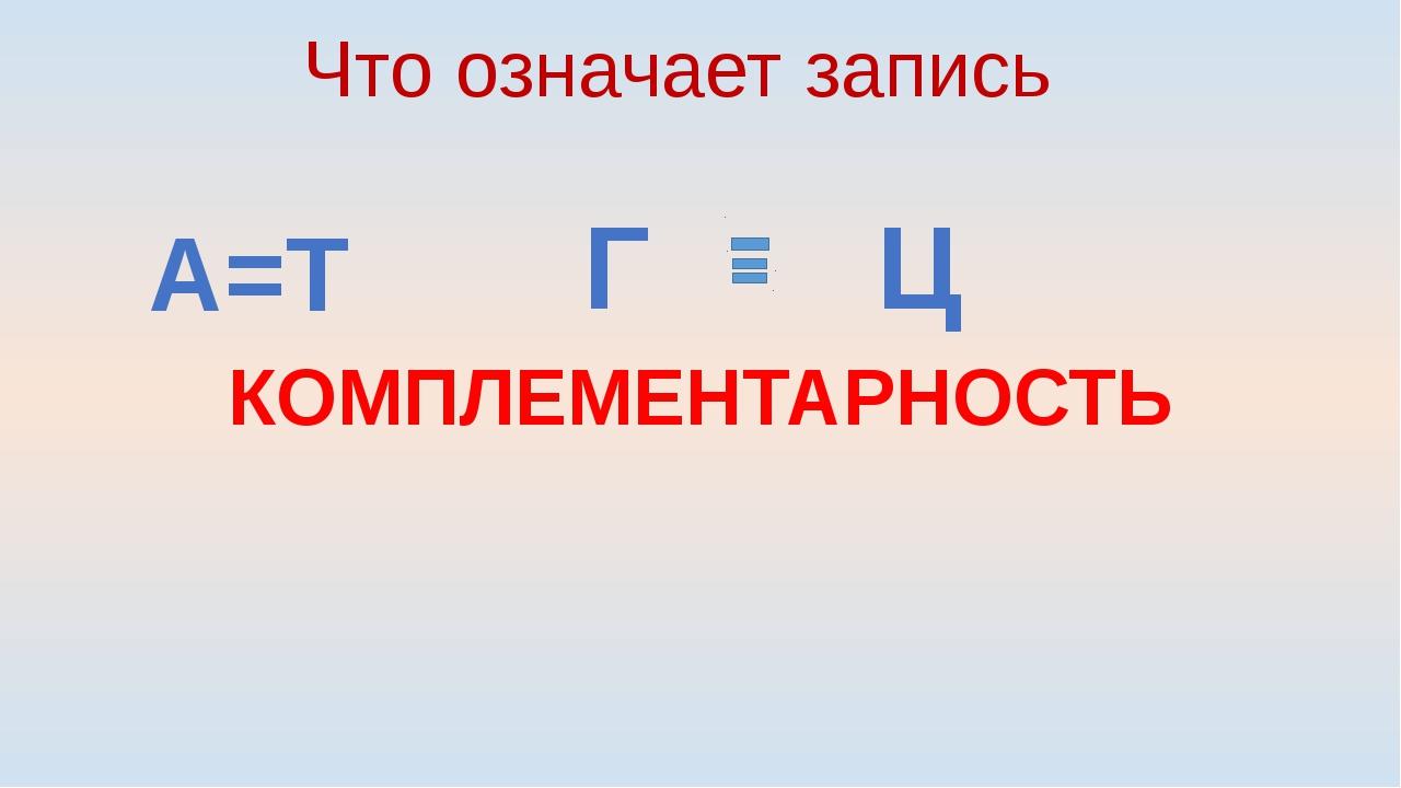 А=Т Г Ц Что означает запись КОМПЛЕМЕНТАРНОСТЬ