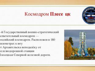 КосмодромПлесе́цк 1-й Государственный военно-стратегический испытательныйко