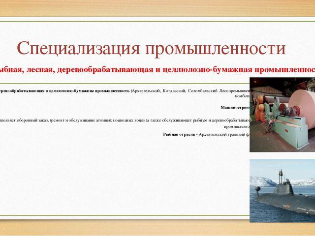 Специализация промышленности Рыбная, лесная, деревообрабатывающая и целлюлозн...