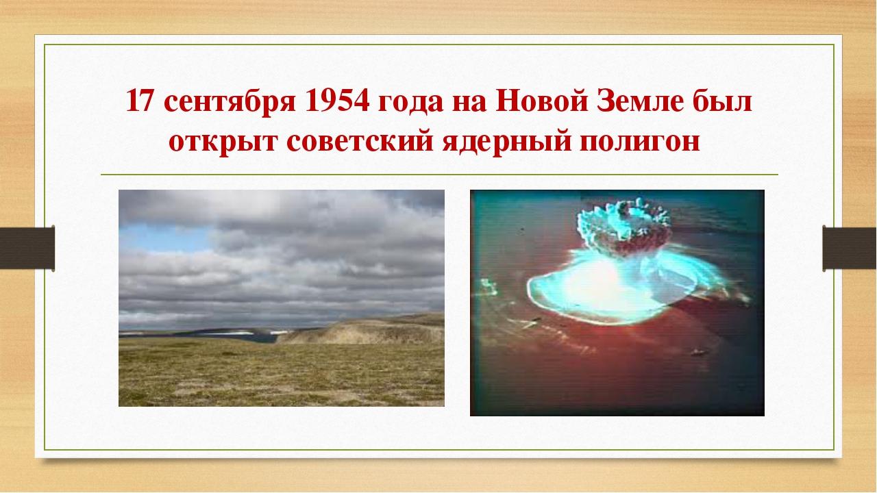 17 сентября1954 годана Новой Земле был открыт советский ядерныйполигон