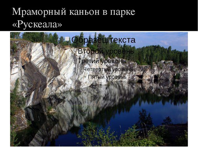 Мраморный каньон в парке «Рускеала»