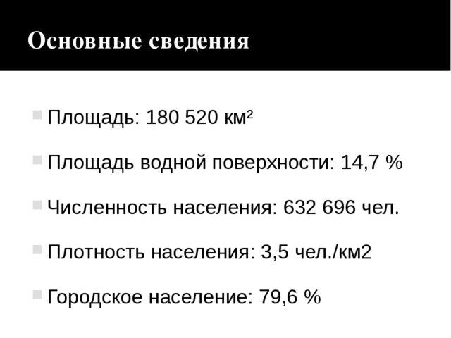 Основные сведения Площадь: 180520км² Площадь водной поверхности: 14,7% Чис...