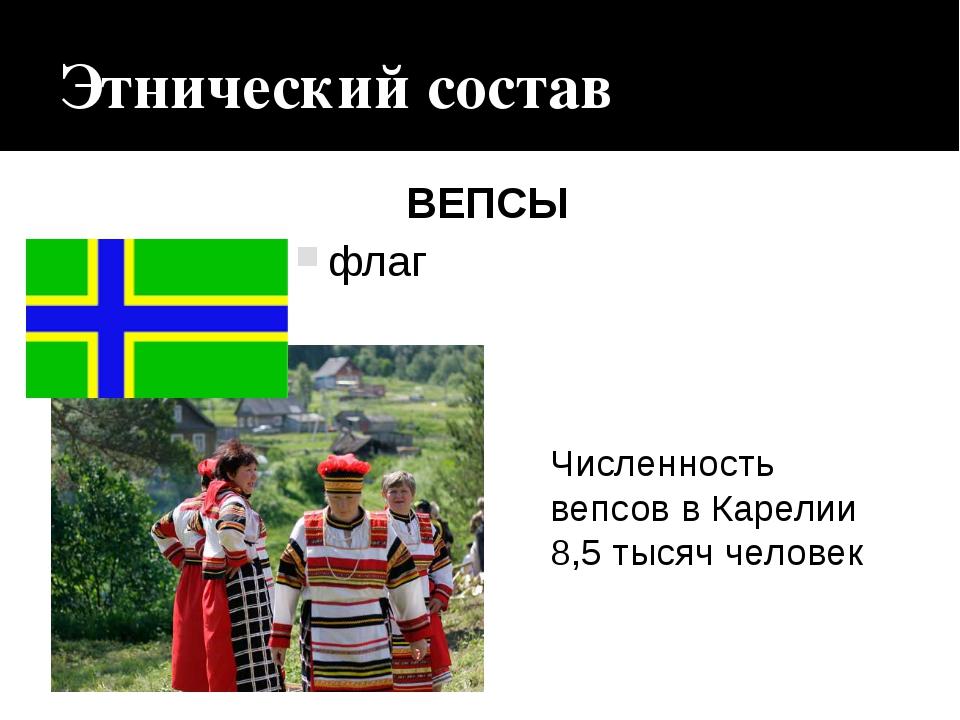 Этнический состав флаг ВЕПСЫ Численность вепсов в Карелии 8,5 тысяч человек