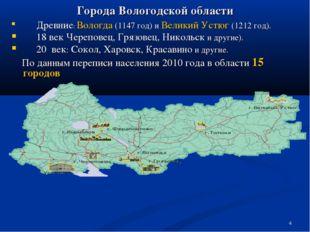 * Города Вологодской области Древние: Вологда (1147 год) и Великий Устюг (121