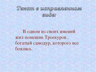 В одном из своих имений жил помещик Троекуров , богатый самодур, которого вс