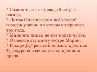 * Самолет летит гораздо быстрее поезда. * Летом Олег посетил небольшой городо