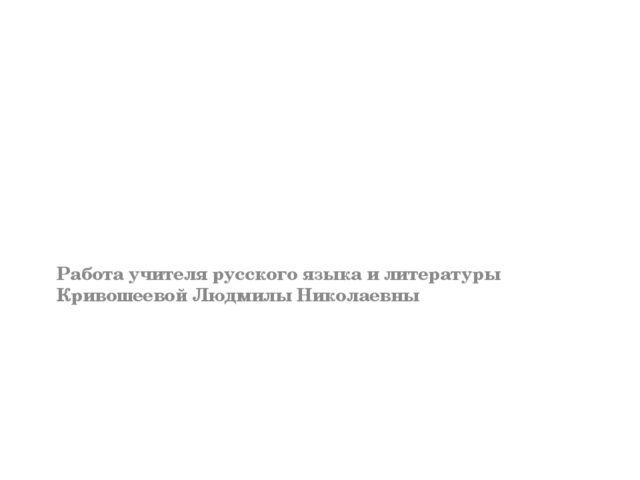Работа учителя русского языка и литературы Кривошеевой Людмилы Николаевны