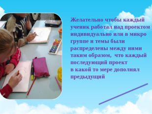Желательно чтобы каждый ученик работал над проектом индивидуально или в микро