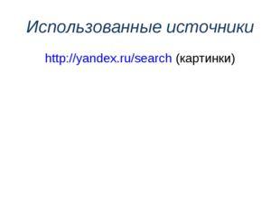 Использованные источники http://yandex.ru/search (картинки)