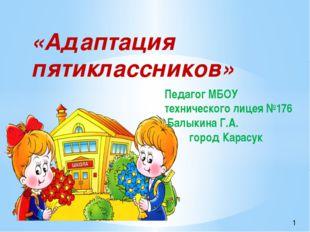«Адаптация пятиклассников» Педагог МБОУ технического лицея №176 Балыкина Г.А.