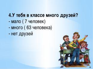 4.У тебя в классе много друзей? - мало ( 7 человек) - много ( 63 человека) -